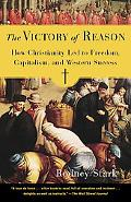 Victory of Reason How Christianity Led to Freedom, Capitalism, And Western Success