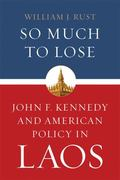 So Much to Lose : John F. Kennedy and American Policy in Laos