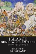 Islamic Gunpowder Empires: Ottomans, Safavids, and Mughals (Essays in world history)