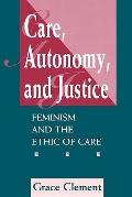 Care, Autonomy, and Justice Feminism and the Ethic of Care