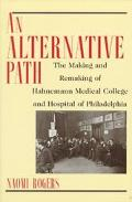 Alternative Path The Making and Remaking of Hahnemann Medical College and Hospital of Philadelphia