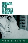 Rheumatic Fever in America and Britain A Biological, Epidemiological, and Medical History