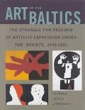 Art of the Baltics The Struggle for Freedom of Artistic Expression Under the Soviets, 1945-1991