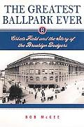 Greatest Ballpark Ever Ebbets Field And the Story of the Brooklyn Dodgers