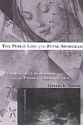 The Public Life of the Fetal Sonogram: Technology, Consumption, and the Politics of Reproduc...