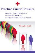 Practice Under Pressure: Primary Care Physicians and Their Medicine in the Twenty-first Cent...