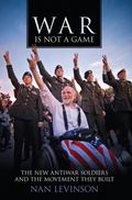 War Is Not a Game : The New Antiwar Soldiers and the Movement They Built