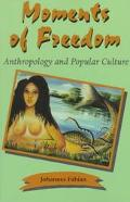 Moments of Freedom Anthropology and Popular Culture