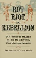 Rot, Riot, and Rebellion : Mr. Jefferson's Struggle to Save the University That Changed America