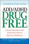 ADD/ADHD Drug Free: Practical Exercises and Alternative Techniques to Help Your Child Focus