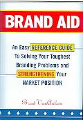 Brand Aid An Easy Reference Guide to Solving Your Toughest Branding Problems and Strengtheni...