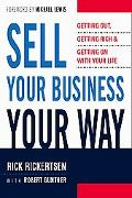 Sell Your Business Your Way Getting Out, Getting Rich, And Getting on With Your Life