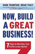 Now, Build a Great Business! : 7 Ways to Maximize Your Profits in Any Market