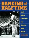 Dancing at Halftime Sports and the Controversy over American Indian Mascots
