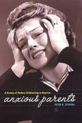 Anxious Parents A History of Modern Childrearing in America