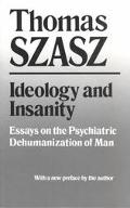 Ideology and Insanity Essays on the Psychiatric Dehumanization of Man