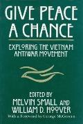 Give Peace a Chance Exploring the Vietnam Antiwar Movement  Essays from the Charles Debenede...