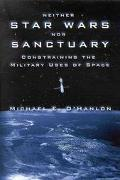 Neither Star Wars Nor Sanctuary Constraining the Military Uses of Space