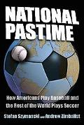 National Pastime How Americans Play Baseball And the Rest of the World Plays Soccer