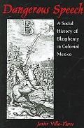 Dangerous Speech A Social History of Blasphemy in Colonial Mexico