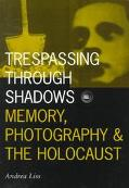Trespassing Through Shadows Memory, Photography, and the Holocaust