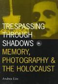 Trespassing Through Shadows Memory, Photography, and the Holocaust