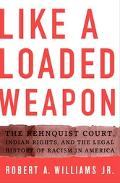 Like a Loaded Weapon The Rehnquist Court, Indian Rights, And the Legal History of Racism in ...