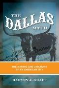 Dallas Myth : The Making and Unmaking of an American City