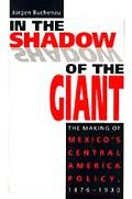 In the Shadow of the Giant The Making of Mexico's Central America Policy, 1876-1930