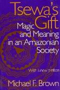 Tsewa's Gift Magic And Meaning in an Amazonian Society