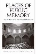 Places of Public Memory : The Rhetoric of Museums and Memorials
