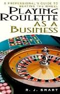 Playing Roulette as a Business: A Professional's Guide to Beating the Wheel - R. J. Smart - ...