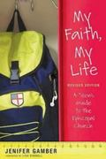 My Faith, My Life, Revised Edition : A Teen's Guide to the Episcopal Church