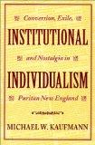 Institutional Individualism Conversion, Exile, and Nostalgia in Puritan New England