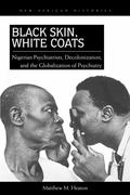Black Skin, White Coats : Nigerian Psychiatrists, Decolonization, and the Globalization of P...