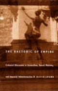 Rhetoric of Empire Colonial Discourse in Journalism, Travel Writing, and Imperial Administra...