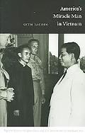 America's Miracle Man In Vietnam Ngo Dinh Diem, Religion, Race, And U.S. Intervention In Sou...