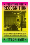 Fighting for Recognition : Identity, Masculinity, and the Act of Violence in Professional Wr...
