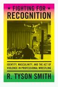 Fighting for Recognition : Identity, Masculinity and the Act of Violence in Professional Wre...