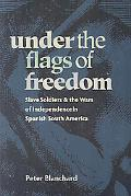 Under the Flags of Freedom: Slave Soldiers and the Wars of Independence in Spanish South Ame...