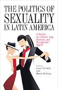 The Politics of Sexuality in Latin America: A Reader on Lesbian, Gay, Bisexual, and Transgen...