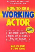 How to Be a Working Actor The Insider's Guide to Finding Jobs in Theater, Film and Television
