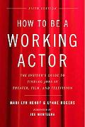 How to Be a Working Actor The Insider's Guide to Finding Jobs in Theater, Film, & Television