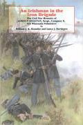 Irishman in the Iron Brigade The Civil War Memoirs of James P. Sullivan, Sergt., Company K, ...