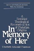 In Memory of Her A Feminist Theological Reconstruction of Christian Origins