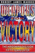 Weapons for Victory: The Hiroshima Decision Fifty Years Later - Robert James Maddox - Hardcover