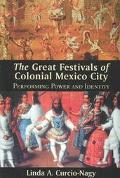 Great Festivals of Colonial Mexico City Performing Power and Identity