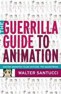 Guerrilla Guide to Animation: Making Animated Films Outside the Mainstream