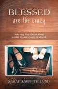 Blessed Are the Crazy : Breaking the Silence about Mental Illness, Family, and Church