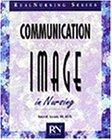 Communication and Image in Nursing: Behaviors That Work (Real Nursing Series)